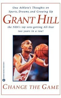 Change The Game: One Athlete's Thoughts On Sports, Dreams, And Growing Up by Grant Hill