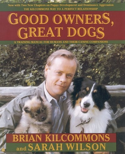 Good Owners, Great Dogs: A Training Manual For Humans And Their Canine Companions by Brian Kilcommons