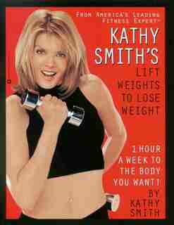 Kathy Smith's Lift Weights To Lose Weight: 1 Hour A Week To The body You Want! by Kathy Smith