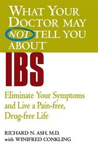What Your Doctor May Not Tell You About(TM) IBS: Eliminate Your Symptoms and Live a Pain-free, Drug…