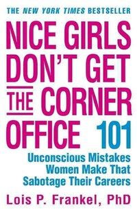 Nice Girls Don't Get The Corner Office: 101 Unconscious Mistakes Women Make That Sabotage Their…