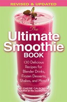 The Ultimate Smoothie Book: 130 Delicious Recipes for Blender Drinks, Frozen Desserts, Shakes, and…