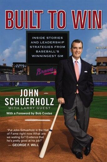 Built To Win: Inside Stories And Leadership Strategies From Baseball's Winningest Gm by John Schuerholz