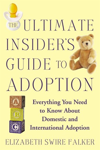 The Ultimate Insider's Guide To Adoption: Everything You Need to Know About Domestic and International Adoption by Elizabeth Swire Falker