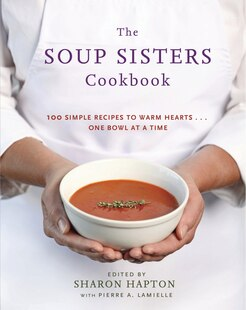 The Soup Sisters Cookbook: 100 Simple Recipes to Warm Hearts . . . One Bowl at a Time