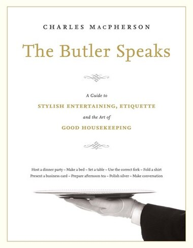 The Butler Speaks: A Return To Proper Etiquette, Stylish Entertaining, And The Art Of Good Housekeeping by Charles Macpherson