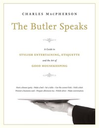 The Butler Speaks: A Return To Proper Etiquette, Stylish Entertaining, And The Art Of Good…