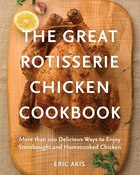 The Great Rotisserie Chicken Cookbook: More Than 100 Delicious Ways To Enjoy Storebought And…