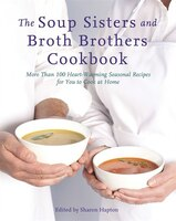 The Soup Sisters And Broth Brothers Cookbook: More Than 100 Heart-warming Seasonal Recipes For You…