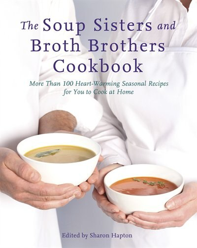 The Soup Sisters And Broth Brothers Cookbook: More Than 100 Heart-warming Seasonal Recipes For You To Cook At Home by Sharon Hapton