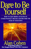 Dare To Be Yourself: How to Quit Being an Extra in Other Peoples Movies and Become the Star of Your…