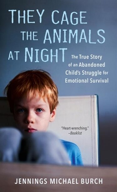 They Cage The Animals At Night: The True Story Of An Abandoned Child's Struggle For Emotional Survival by Jennings Michael Burch