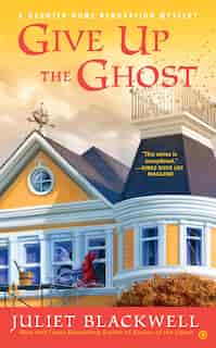 Give Up The Ghost: A Haunted Home Renovation Mystery by Juliet Blackwell
