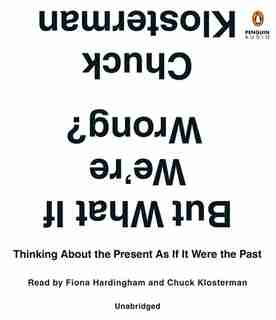 But What If We're Wrong?: Thinking About The Present As If It Were The Past by Chuck Klosterman