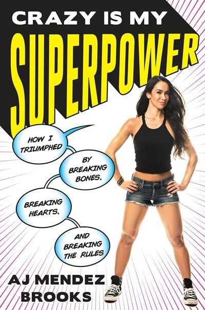 Crazy Is My Superpower: How I Triumphed By Breaking Bones, Breaking Hearts, And Breaking The Rules by A. J. Mendez