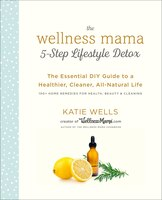 The Wellness Mama 5-step Lifestyle Detox: The Essential Diy Guide To A Healthier, Cleaner, All…