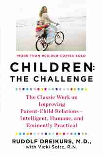 Children: The Challenge: The Classic Work On Improving Parent-child Relations--intelligent, Humane, And E Minently Practical by Rudolf Dreikurs
