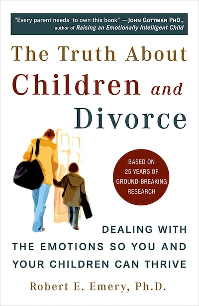 The Truth About Children And Divorce: Dealing With The Emotions So You And Your Children Can Thrive by Robert E. Emery