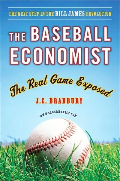 The Baseball Economist: The Real Game Exposed by J.c. Bradbury