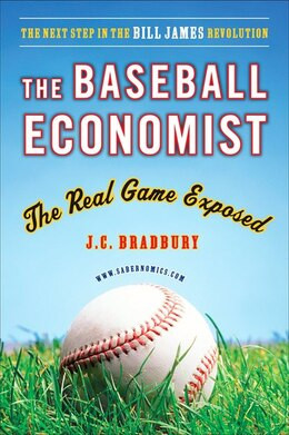 Book The Baseball Economist: The Real Game Exposed by J.C. Bradbury