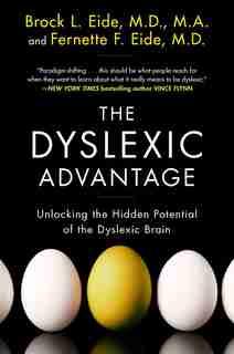 The Dyslexic Advantage: Unlocking the Hidden Potential of the Dyslexic Brain by Brock L. Eide