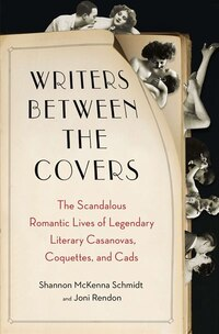 Writers Between The Covers: The Scandalous Romantic Lives Of Legendary Literary Casanovas…