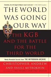 The World Was Going Our Way: The Kgb And The Battle For The Third World: Newly Revealed Secrets…