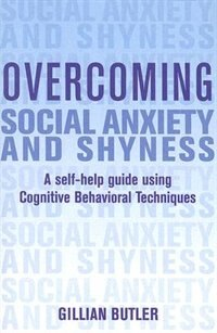 Overcoming Social Anxiety And Shyness: A Self-Help Guide Using Cognitive Behavioral Techniques by Gillian Butler