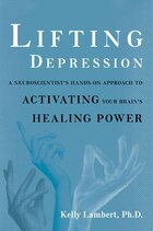 Lifting Depression: A Neuroscientist's Hands-On Approach to Activating Your Brain's Healing Power