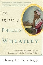 The Trials of Phillis Wheatley: America's First Black Poet and Her Encounters with the Founding…