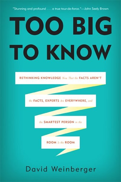 Too Big to Know: Rethinking Knowledge Now That the Facts Aren?t the Facts, Experts Are Everywhere, and the Smartest by David Weinberger