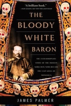 The Bloody White Baron: The Extraordinary Story of the Russian Nobleman Who Became the Last Khan of…