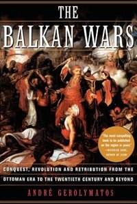 Book The Balkan Wars: Conquest, Revolution, And Retribution From The Ottoman Era To The Twentieth… by Andre Gerolymatos