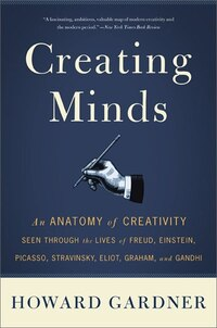 Creating Minds: An Anatomy of Creativity Seen Through the Lives of Freud, Einstein, Picasso…