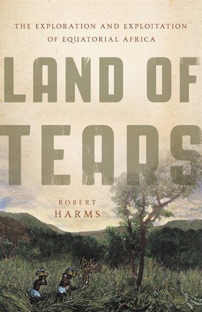 Land Of Tears: The Exploration And Exploitation Of Equatorial Africa de Robert Harms