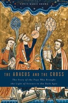 The Abacus and the Cross: The Story of the Pope Who Brought the Light of Science to the Dark Ages