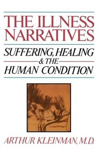 The Illness Narratives: Suffering, Healing, And The Human Condition
