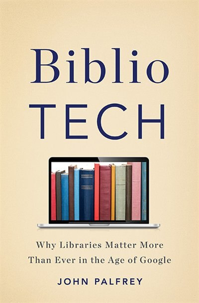 BiblioTech: Why Libraries Matter More Than Ever in the Age of Google by John Palfrey