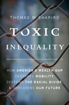 Toxic Inequality: How America?s Wealth Gap Destroys Mobility, Deepens the Racial Divide, and…