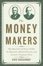 The Money Makers: How Roosevelt and Keynes Ended the Depression, Defeated Fascism, and Secured a…