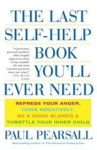 The Last Self-Help Book You'll Ever Need: Repress Your Anger, Think Negatively, Be A Good Blamer…