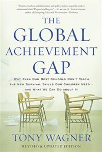 The Global Achievement Gap: Why Even Our Best Schools Don?t Teach the New Survival Skills Our…