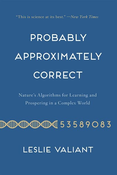 Probably Approximately Correct: Nature's Algorithms for Learning and Prospering in a Complex World by Leslie Valiant