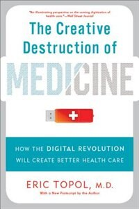 Book The Creative Destruction of Medicine: How the Digital Revolution Will Create Better Health Care by Eric Topol