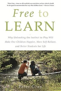 Free to Learn: Why Unleashing the Instinct to Play Will Make Our Children Happier, More Self…