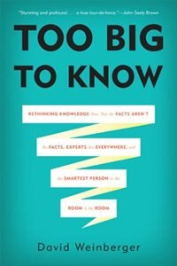 Too Big to Know: Rethinking Knowledge Now That the Facts Aren't the Facts, Experts Are Everywhere…