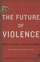 The Future of Violence: Robots and Germs, Hackers and Drones?Confronting A New Age of Threat