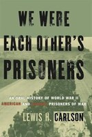 We Were Each Other's Prisoners: An Oral History Of World War II American And German Prisoners Of War