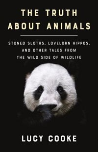 The Truth About Animals: Stoned Sloths, Lovelorn Hippos, And Other Tales From The Wild Side Of Wildlife by Lucy Cooke