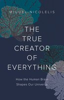 The True Creator Of Everything: How The Human Brain Shapes Our Universe